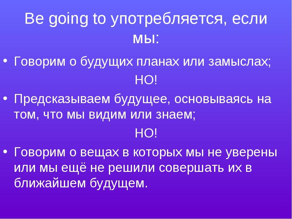 Be going to употребляется, если мы: Говорим о будущих планах или замыслах; НО...