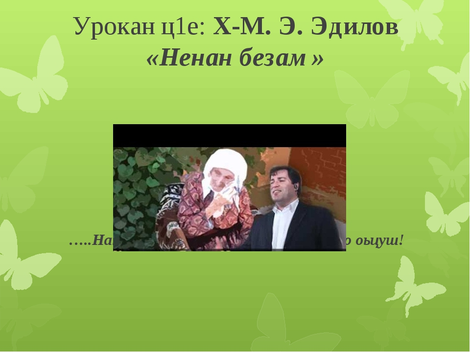Урокан ц1е: Х-М. Э. Эдилов «Ненан безам» …..Нана! Ехийла г1оза, дуьненан марз...