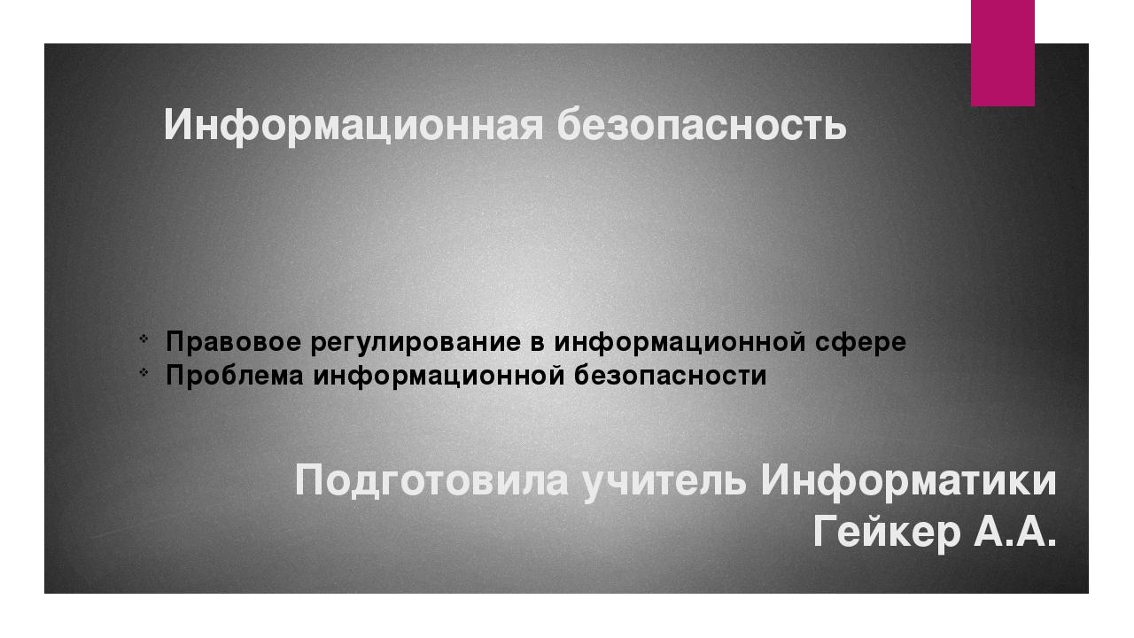 Информационная безопасность Подготовила учитель Информатики Гейкер А.А. Право...