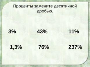Проценты замените десятичной дробью. 3% 43% 11% 1,3% 76% 237%