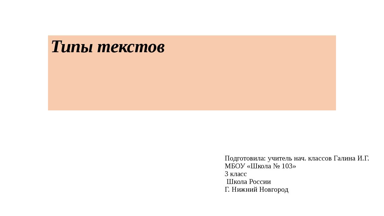 Типы текстов Подготовила: учитель нач. классов Галина И.Г. МБОУ «Школа № 103»...