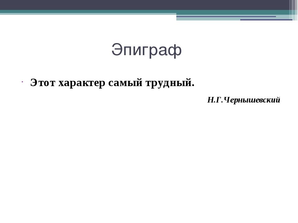 Эпиграф Этот характер самый трудный. Н.Г.Чернышевский