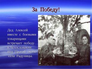 За Победу! Дед Алексей вместе с боевыми товарищами встречает победу в Чехосло