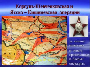 Корсунь-Шевченковская и Ясско – Кишиневская операции за личное мужество и отв