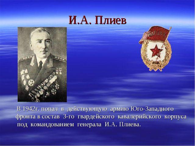 И.А. Плиев В 1942г. попал в действующую армию Юго-Западного фронта в состав 3...