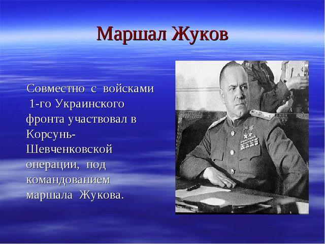 Маршал Жуков Совместно с войсками 1-го Украинского фронта участвовал в Корсун...