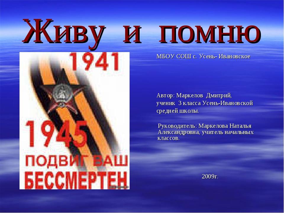 Живу и помню МБОУ СОШ с. Усень- Ивановское Автор: Маркелов Дмитрий, ученик 3...