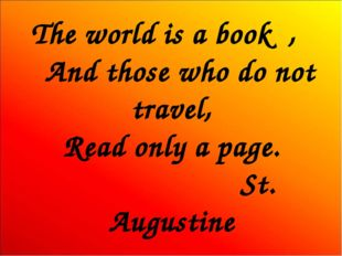 The world is a book , And those who do not travel, Read only a page. St. Augu
