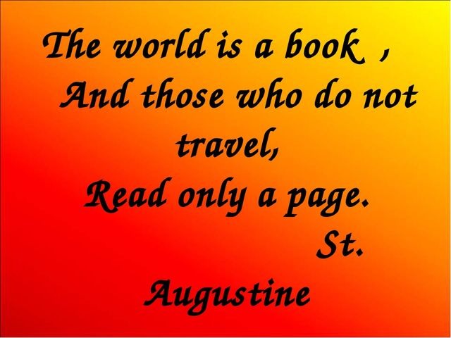 The world is a book , And those who do not travel, Read only a page. St. Augu...