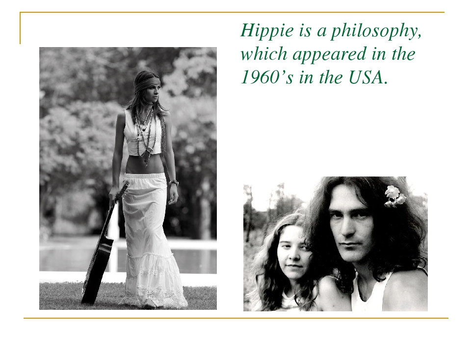 Hippie is a philosophy, which appeared in the 1960's in the USA.