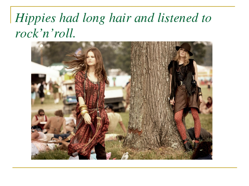 Hippies had long hair and listened to rock'n'roll.