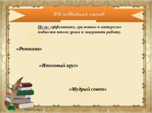 АМ подведения итогов Цель: эффективно, грамотно и интересно подвести итоги ур