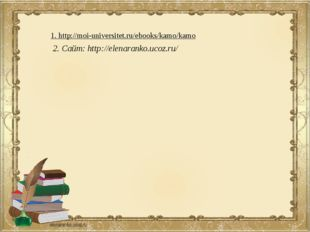 2. Сайт: http://elenaranko.ucoz.ru/ 1. http://moi-universitet.ru/ebooks/kamo