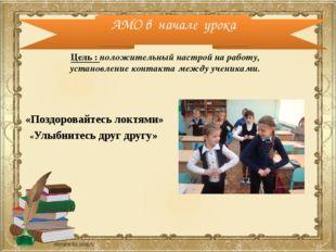 АМО в начале урока «Поздоровайтесь локтями» «Улыбнитесь друг другу» Цель : по