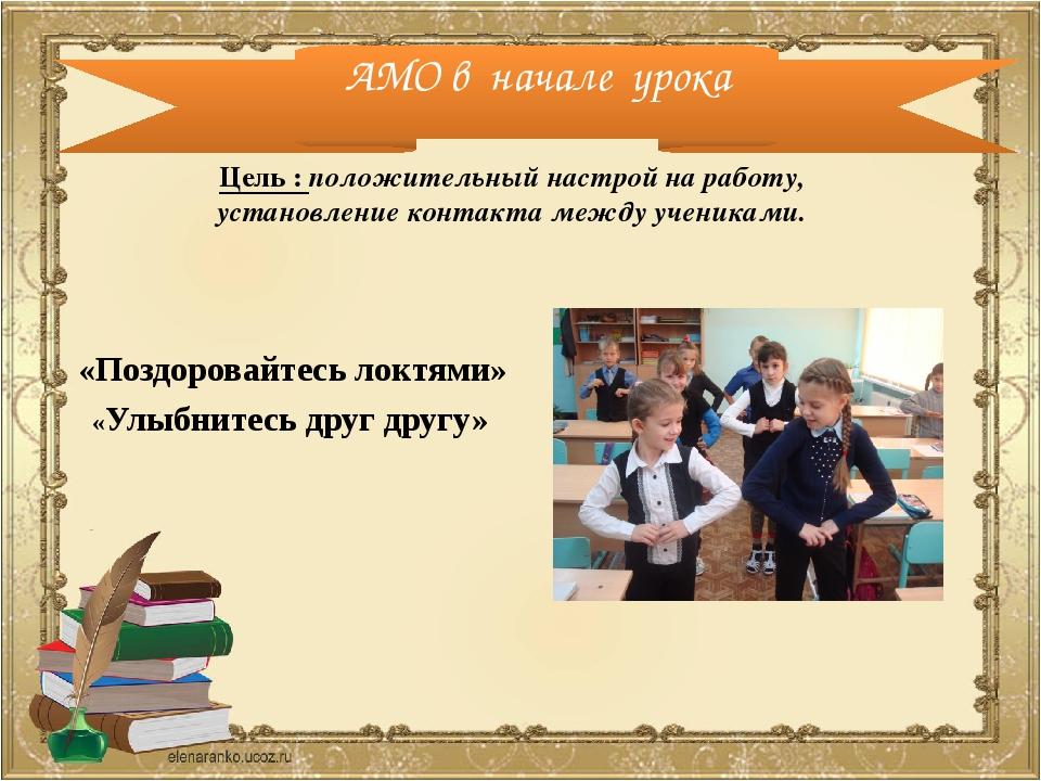АМО в начале урока «Поздоровайтесь локтями» «Улыбнитесь друг другу» Цель : по...