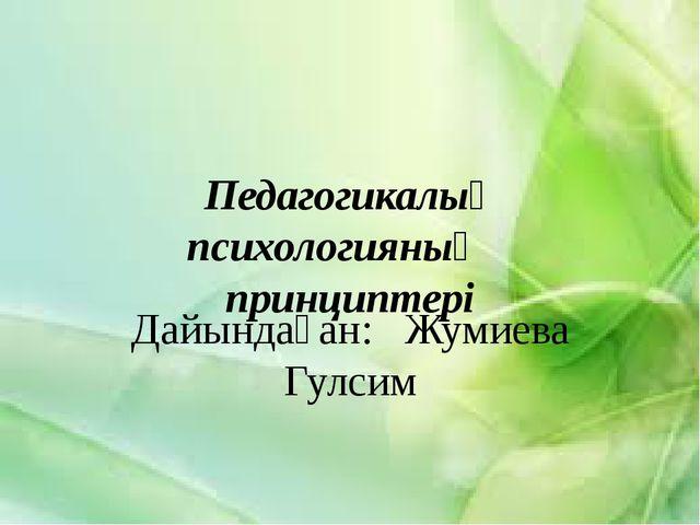 Педагогикалық психологияның принциптері Дайындаған: Жумиева Гулсим