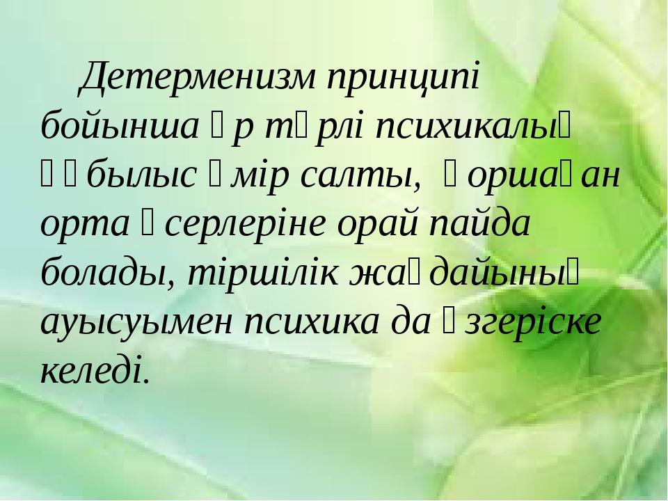 Детерменизм принципі бойынша әр түрлі психикалық құбылыс өмір салты, қоршаға...