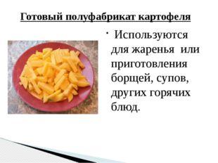 Готовый полуфабрикат картофеля Используются для жаренья или приготовления бор