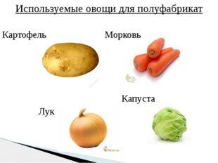 Используемые овощи для полуфабрикат Картофель Морковь Капуста Лук