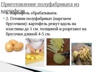 1. Картофель обрабатываем. 2. Готовим полуфабрикат (нарезаем брусочком): карт