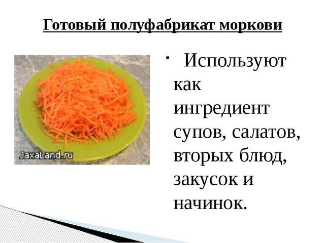Используют как ингредиент супов, салатов, вторых блюд, закусок и начинок. Го...
