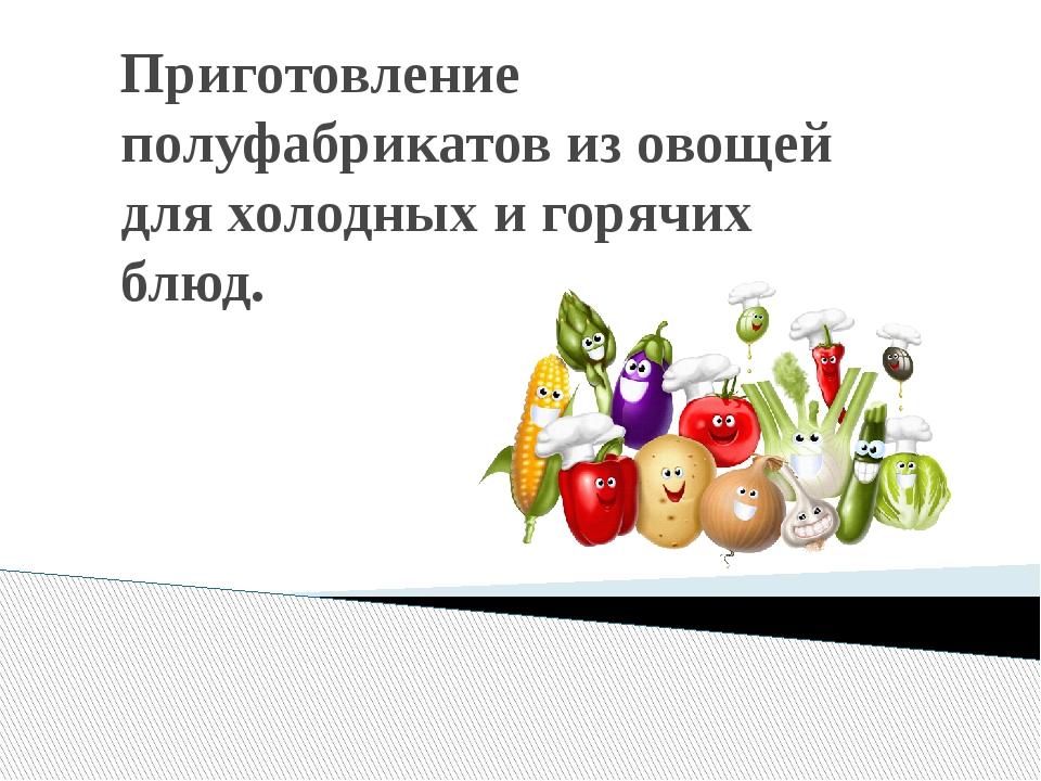 Приготовление полуфабрикатов из овощей для холодных и горячих блюд.