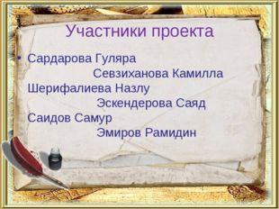 Участники проекта Сардарова Гуляра   Севзиханова Камилла Шерифалиева Назлу
