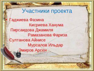 Участники проекта Гаджиева Фазина  Кисриева Ханума Пирсаидова Джамиля   Ра