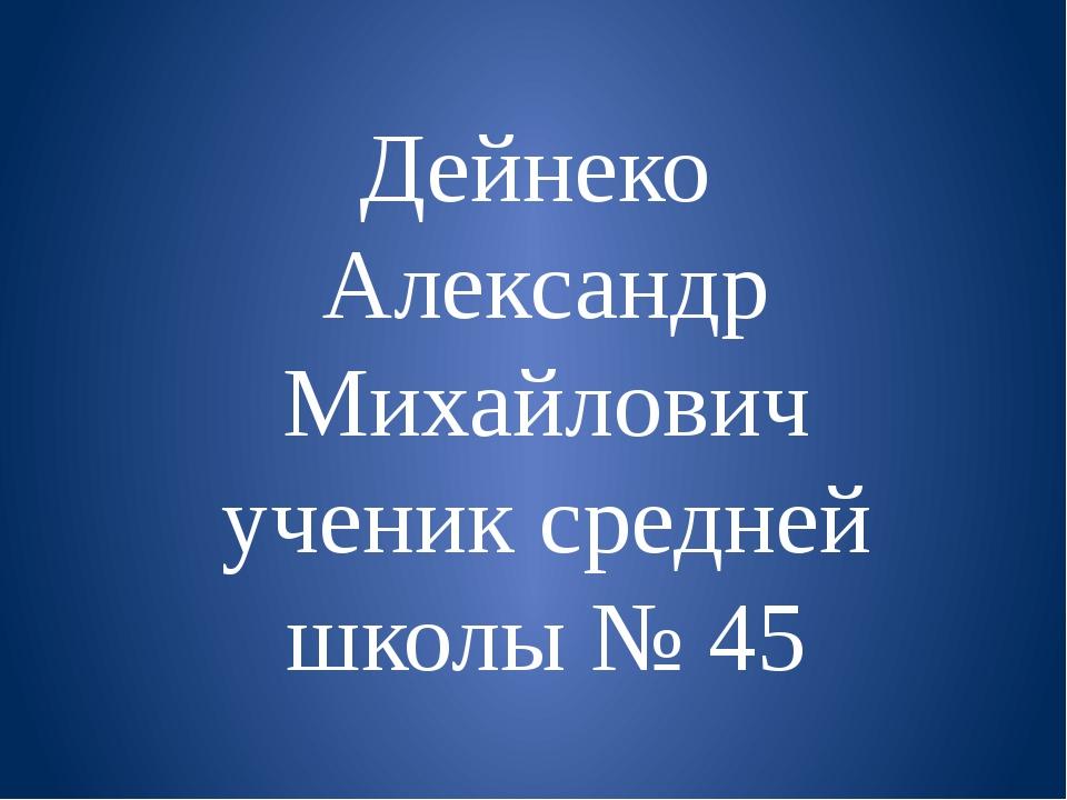 Дейнеко Александр Михайлович ученик средней школы № 45