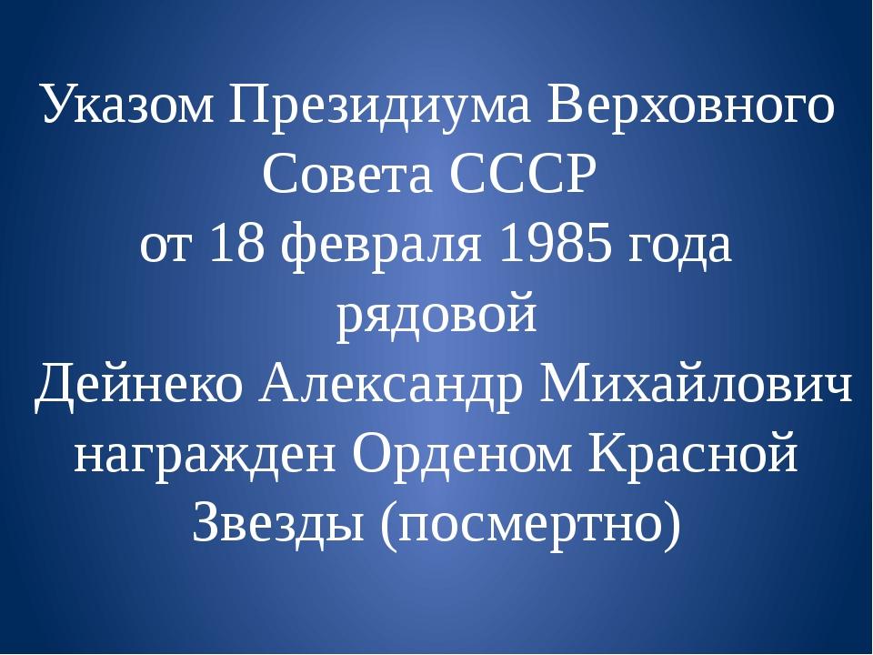 Указом Президиума Верховного Совета СССР от 18 февраля 1985 года рядовой Дейн...