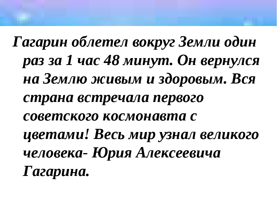Гагарин облетел вокруг Земли один раз за 1 час 48 минут. Он вернулся на Землю...