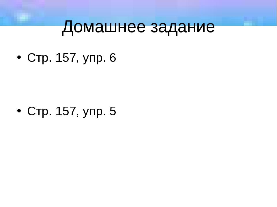 Домашнее задание Стр. 157, упр. 6 Стр. 157, упр. 5