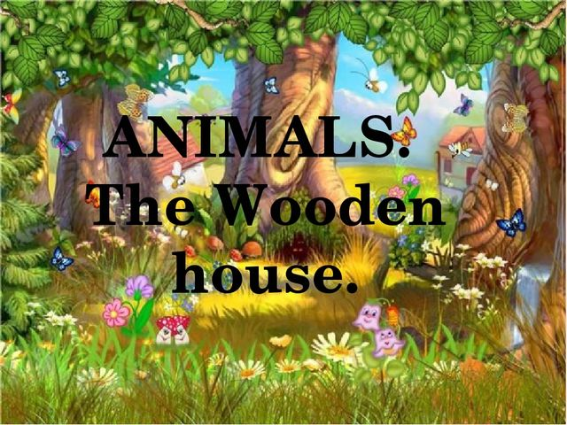 ANIMALS. The Wooden house.