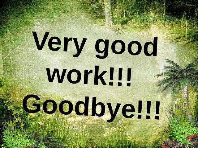 Very good work!!! Goodbye!!!