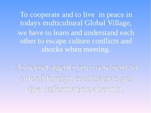 To cooperate and to live in peace in todays multicultural Global Village, we