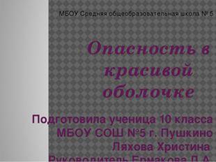 Опасность в красивой оболочке Подготовила ученица 10 класса МБОУ СОШ №5 г. Пу