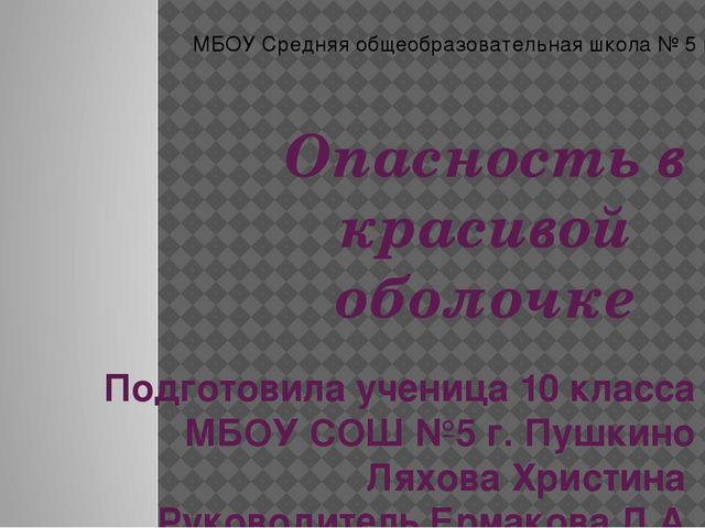 Опасность в красивой оболочке Подготовила ученица 10 класса МБОУ СОШ №5 г. Пу...
