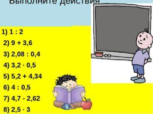 Выполните действия 1) 1 : 2 2) 9 + 3,6 3) 2,08 : 0,4 4) 3,2 · 0,5 5) 5,2 + 4