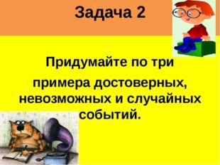 Задача 2 Придумайте по три примера достоверных, невозможных и случайных событ