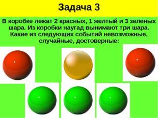 Задача 3 В коробке лежат 2 красных, 1 желтый и 3 зеленых шара. Из коробки нау