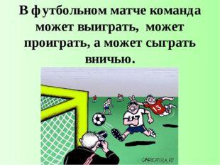 В футбольном матче команда может выиграть, может проиграть, а может сыграть в