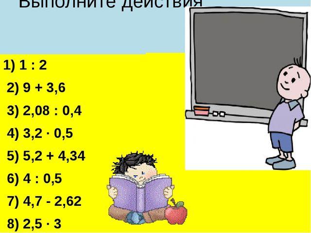 Выполните действия 1) 1 : 2 2) 9 + 3,6 3) 2,08 : 0,4 4) 3,2 · 0,5 5) 5,2 + 4...