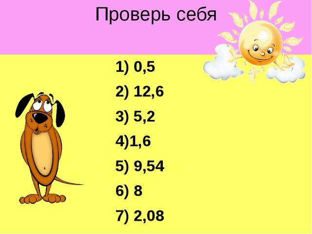 Проверь себя 1) 0,5 2) 12,6 3) 5,2 4)1,6 5) 9,54 6) 8 7) 2,08 8) 7,5