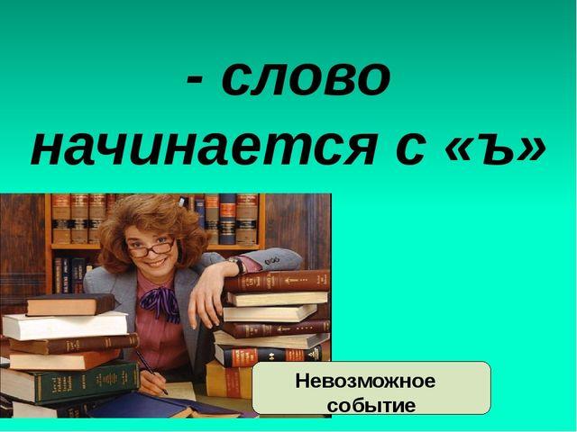 - слово начинается с «ъ» Невозможное событие