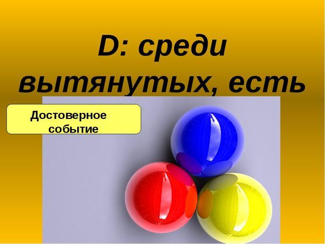 D: среди вытянутых, есть шары всех трех цветов Достоверное событие