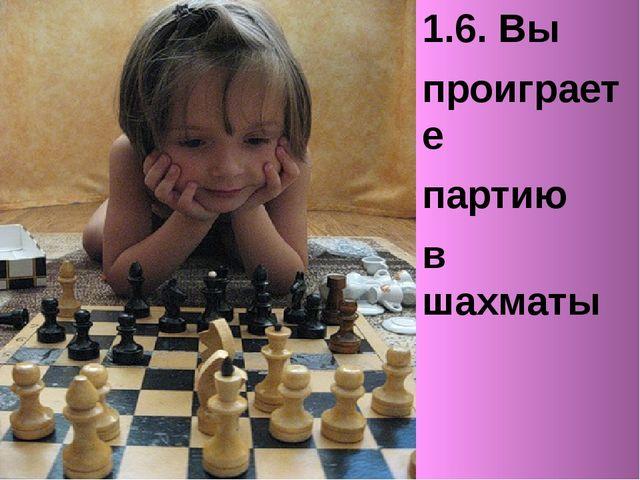 1.6. Вы проиграете партию в шахматы
