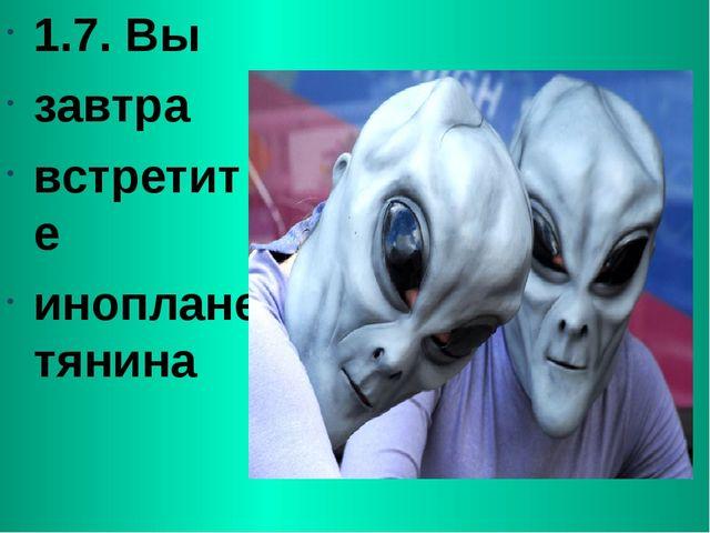 1.7. Вы завтра встретите инопланетянина