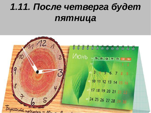 1.11. После четверга будет пятница