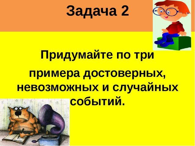 Задача 2 Придумайте по три примера достоверных, невозможных и случайных событ...