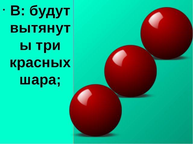 В: будут вытянуты три красных шара;